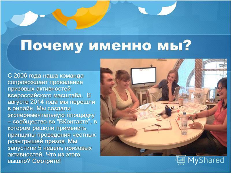 Почему именно мы? С 2006 года наша команда сопровождает проведение призовых активностей всероссийского масштаба. В августе 2014 года мы перешли в онлайн. Мы создали экспериментальную площадку – сообщество во ВКонтакте, в котором решили применить прин
