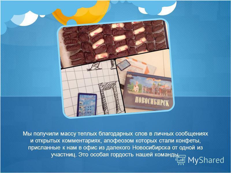 Мы получили массу теплых благодарных слов в личных сообщениях и открытых комментариях, апофеозом которых стали конфеты, присланные к нам в офис из далекого Новосибирска от одной из участниц. Это особая гордость нашей команды.