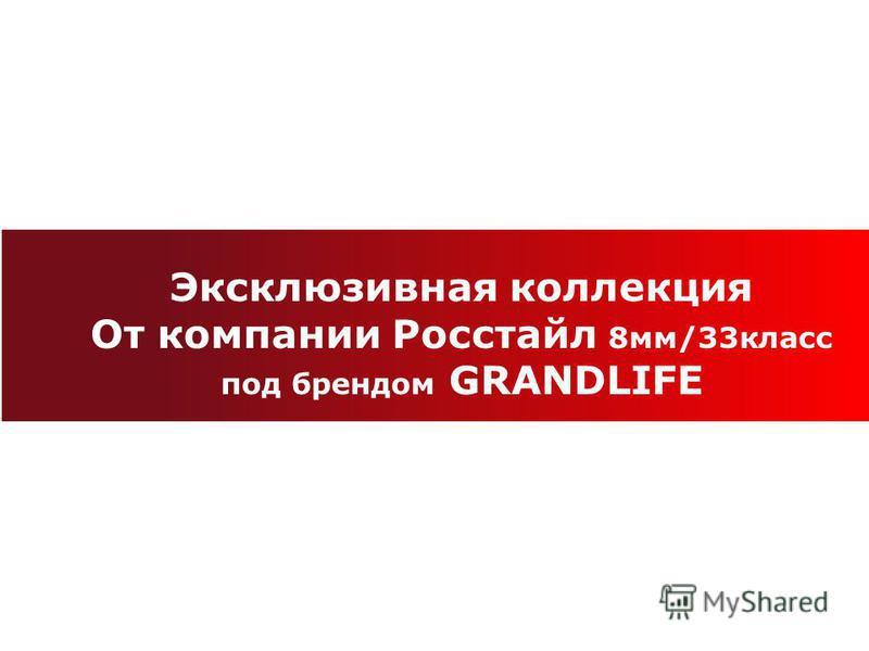 Эксклюзивная коллекция От компании Росстайл 8 мм/33 класс под брендом GRANDLIFE
