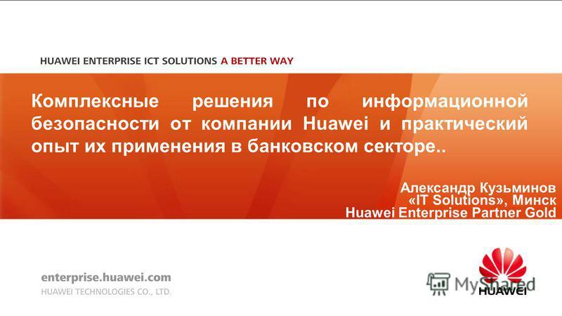Александр Кузьминов «IT Solutions», Минск Huawei Enterprise Partner Gold Комплексные решения по информационной безопасности от компании Huawei и практический опыт их применения в банковском секторе..