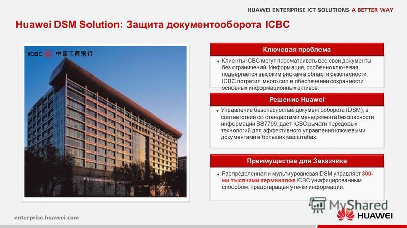 16 Huawei DSM Solution: Защита документооборота ICBC Ключевая проблема Клиенты ICBC могут просматривать все свои документы без ограничений. Информация, особенно ключевая, подвергается высоким рискам в области безопасности. ICBC потратил много сил в о