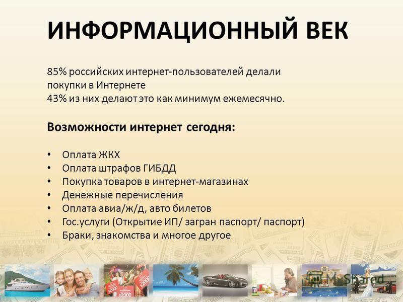 ИНФОРМАЦИОННЫЙ ВЕК 85% российских интернет-пользователей делали покупки в Интернете 43% из них делают это как минимум ежемесячно. Возможности интернет сегодня: Оплата ЖКХ Оплата штрафов ГИБДД Покупка товаров в интернет-магазинах Денежные перечисления