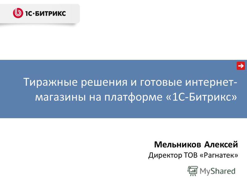 Тиражные решения и готовые интернет- магазины на платформе «1С-Битрикс» Мельников Алексей Директор ТОВ «Рагнатек»