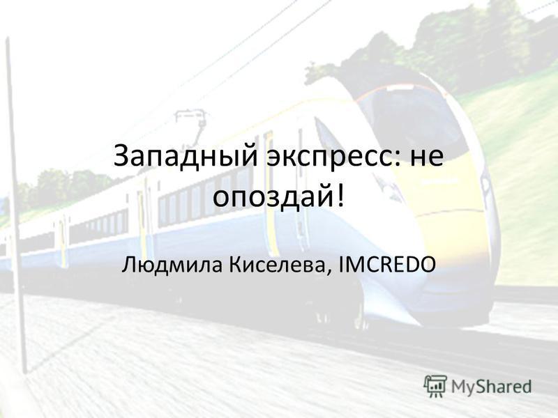 Западный экспресс: не опоздай! Людмила Киселева, IMCREDO