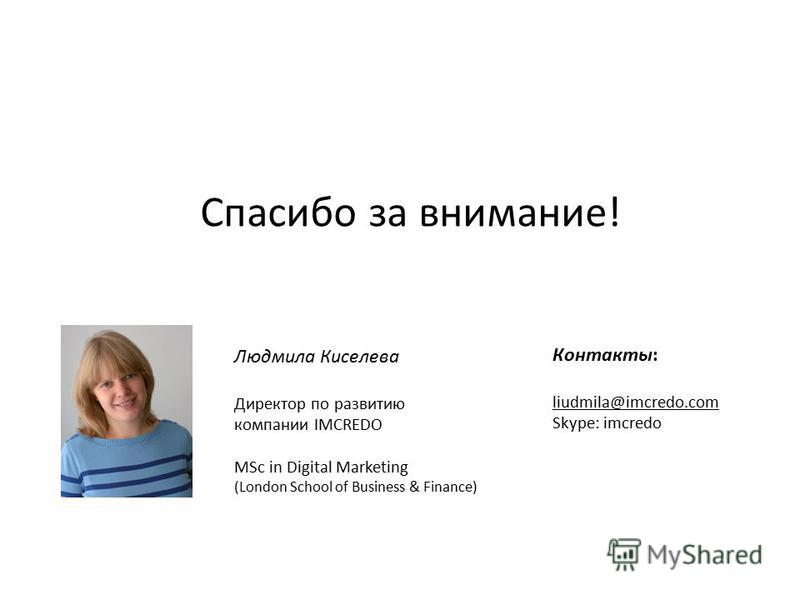 Спасибо за внимание! Людмила Киселева Директор по развитию компании IMCREDO MSc in Digital Marketing (London School of Business & Finance) Контакты: liudmila@imcredo.com Skype: imcredo
