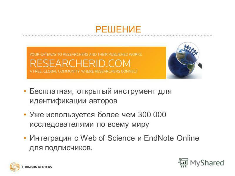 РЕШЕНИЕ Бесплатная, открытый инструмент для идентификации авторов Уже используется более чем 300 000 исследователями по всему миру Интеграция с Web of Science и EndNote Online для подписчиков.