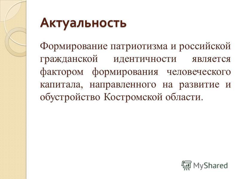 Актуальность Формирование патриотизма и российской гражданской идентичности является фактором формирования человеческого капитала, направленного на развитие и обустройство Костромской области.