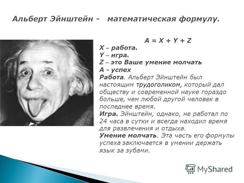 А = X + Y + Z X – работа. Y – игра. Z – это Ваше умение молчать А - успех Работа. Альберт Эйнштейн был настоящим трудоголиком, который дал обществу и современной науке гораздо больше, чем любой другой человек в последнее время. Игра. Эйнштейн, однако
