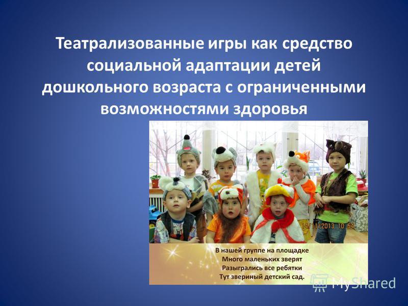 Театрализованные игры как средство социальной адаптации детей дошкольного возраста с ограниченными возможностями здоровья /