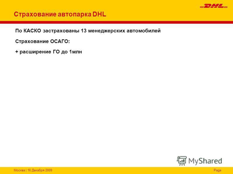 Москва | 16 Декабря 2009Page Страхование автопарка DHL По КАСКО застрахованы 13 менеджерских автомобилей Страхование ОСАГО: + расширение ГО до 1 млн