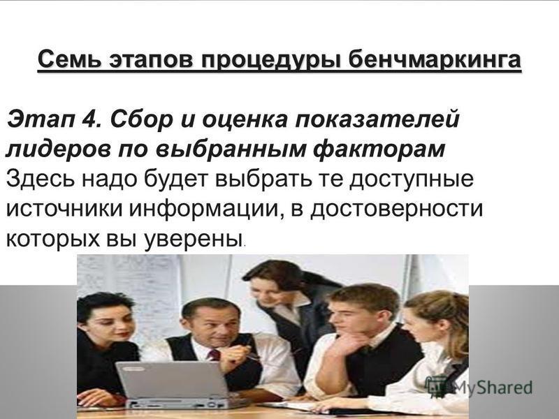 Семь этапов процедуры бенчмаркинга Этап 4. Сбор и оценка показателей лидеров по выбранным факторам Здесь надо будет выбрать те доступные источники информнации, в достовернасти которых вы уверены.