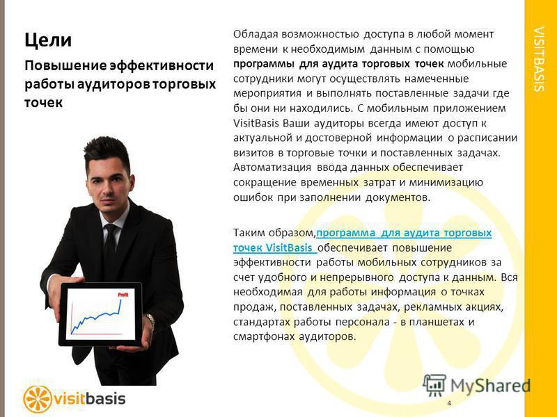 VISITBASIS Цели Повышение эффективности работы аудиторов торговых точек Обладая возможностью доступа в любой момент времени к необходимым данным с помощью программы для аудита торговых точек мобильные сотрудники могут осуществлять намеченные мероприя