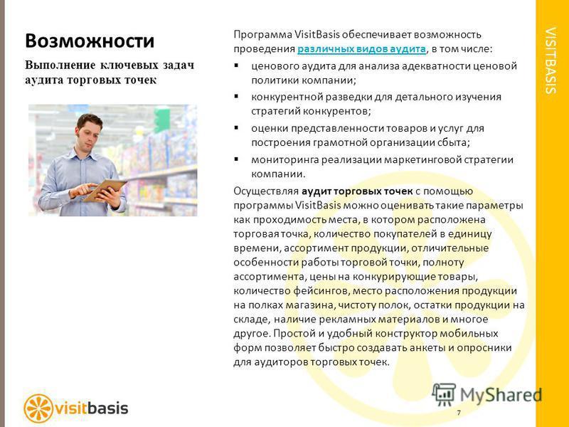 VISITBASIS Возможности Выполнение ключевых задач аудита торговых точек Программа VisitBasis обеспечивает возможность проведения различных видов аудита, в том числе:различных видов аудита ценового аудита для анализа адекватности ценовой политики компа
