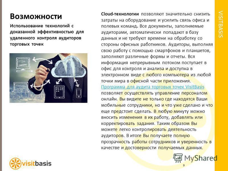 VISITBASIS Возможности Использование технологий с доказанной эффективностью для удаленного контроля аудиторов торговых точек Cloud-технологии позволяют значительно снизить затраты на оборудование и усилить связь офиса и полевых команд. Все документы,