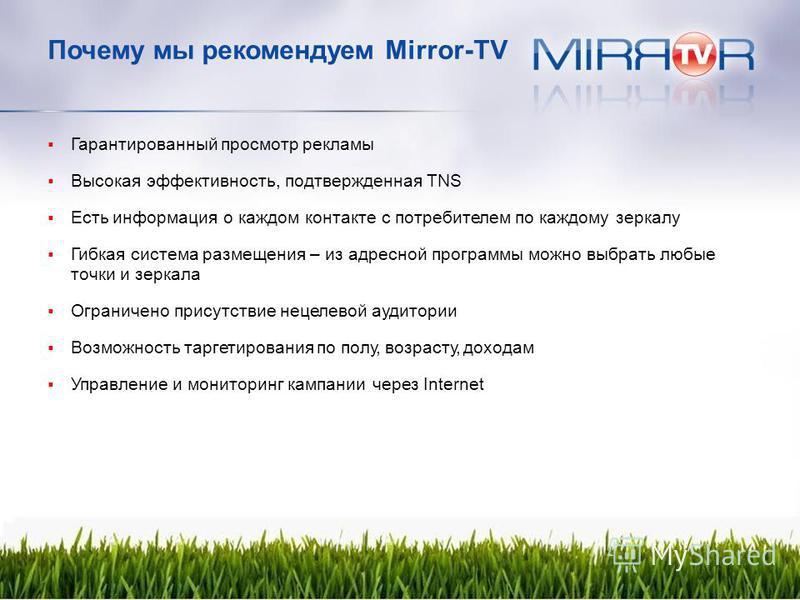 Почему мы рекомендуем Mirror-TV Гарантированный просмотр рекламы Высокая эффективность, подтвержденная TNS Есть информация о каждом контакте с потребителем по каждому зеркалу Гибкая система размещения – из адресной программы можно выбрать любые точки