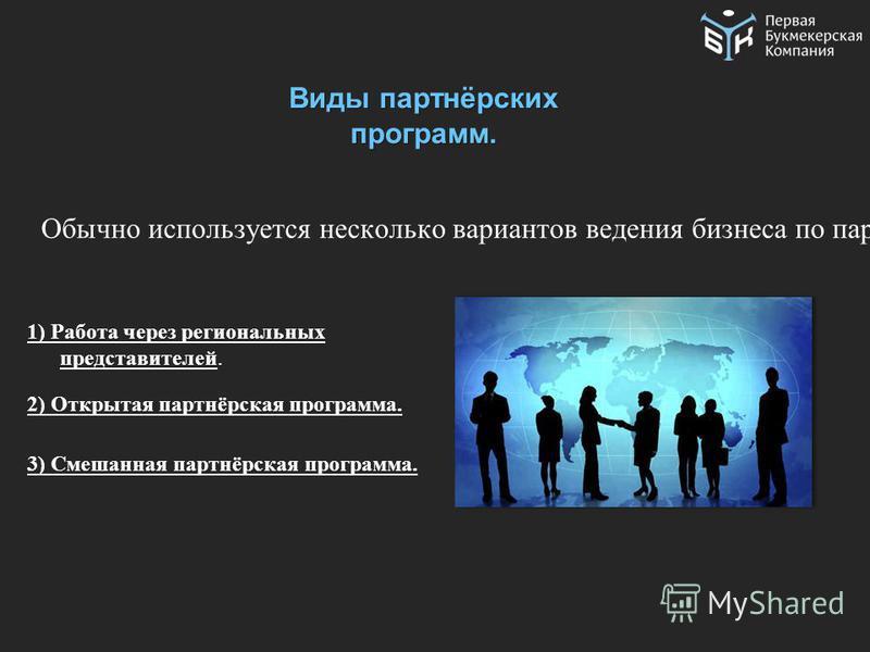 Виды партнёрских программ. Обычно используется несколько вариантов ведения бизнеса по партнёрской программе, рассмотрим основные схемы: 1) Работа через региональных представителей. 2) Открытая партнёрская программа. 3) Смешанная партнёрская программа