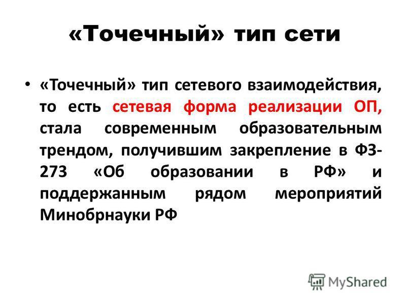 «Точечный» тип сети «Точечный» тип сетевого взаимодействия, то есть сетевая форма реализации ОП, стала современным образовательным трендом, получившим закрепление в ФЗ- 273 «Об образовании в РФ» и поддержанным рядом мероприятий Минобрнауки РФ