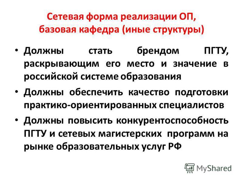 Сетевая форма реализации ОП, базовая кафедра (иные структуры) Должны стать брендом ПГТУ, раскрывающим его место и значение в российской системе образования Должны обеспечить качество подготовки практико-ориентированных специалистов Должны повысить ко