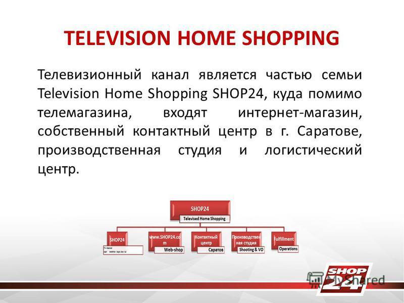TELEVISION HOME SHOPPING Телевизионный канал является частью семьи Television Home Shopping SHOP24, куда помимо телемагазина, входят интернет-магазин, собственный контактный центр в г. Саратове, производственная студия и логистический центр.