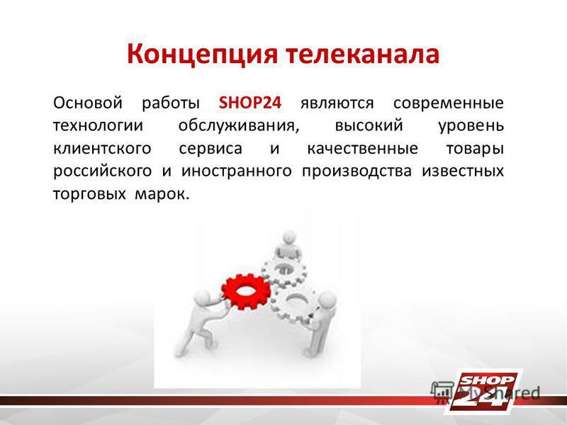 Концепция телеканала Основой работы SHOP24 являются современные технологии обслуживания, высокий уровень клиентского сервиса и качественные товары российского и иностранного производства известных торговых марок.