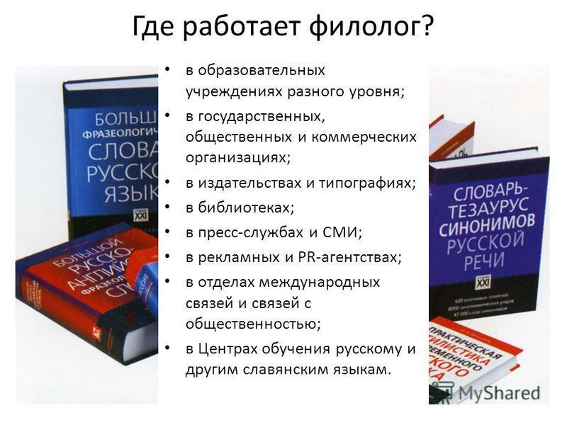 Где работает филолог? в образовательных учреждениях разного уровня; в государственных, общественных и коммерческих организациях; в издательствах и типографиях; в библиотеках; в пресс-службах и СМИ; в рекламных и PR-агентствах; в отделах международных