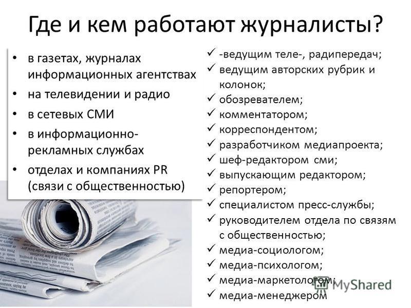 Где и кем работают журналисты? в газетах, журналах информационных агентствах на телевидении и радио в сетевых СМИ в информационно- рекламных службах отделах и компаниях PR (связи с общественностью) в газетах, журналах информационных агентствах на тел