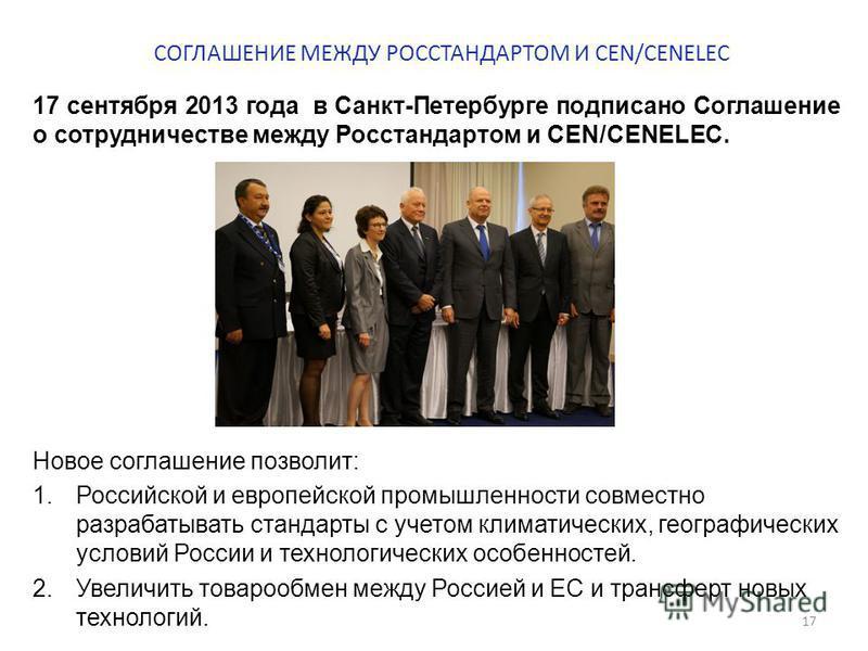 СОГЛАШЕНИЕ МЕЖДУ РОССТАНДАРТОМ И CEN/CENELEC 17 сентября 2013 года в Санкт-Петербурге подписано Соглашение о сотрудничестве между Росстандартом и СЕN/СЕNЕLЕC. Новое соглашение позволит: 1. Российской и европейской промышленности совместно разрабатыва