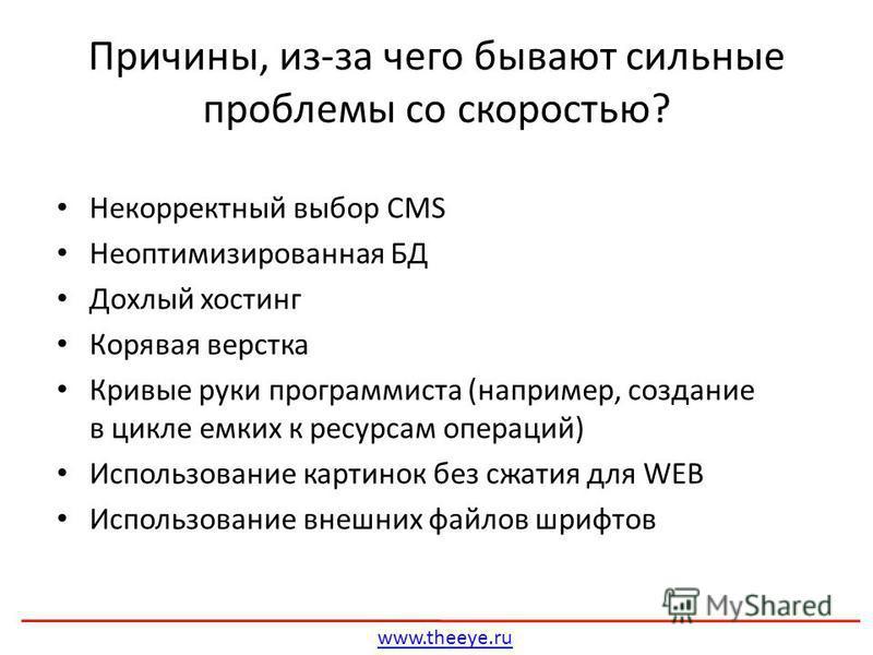 Некорректный выбор CMS Неоптимизированная БД Дохлый хостинг Корявая верстка Кривые руки программиста (например, создание в цикле емких к ресурсам операций) Использование картинок без сжатия для WEB Использование внешних файлов шрифтов Причины, из-за