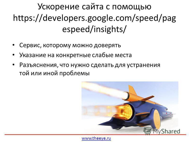 Сервис, которому можно доверять Указание на конкретные слабые места Разъяснения, что нужно сделать для устранения той или иной проблемы Ускорение сайта с помощью https://developers.google.com/speed/pag espeed/insights/ www.theeye.ru