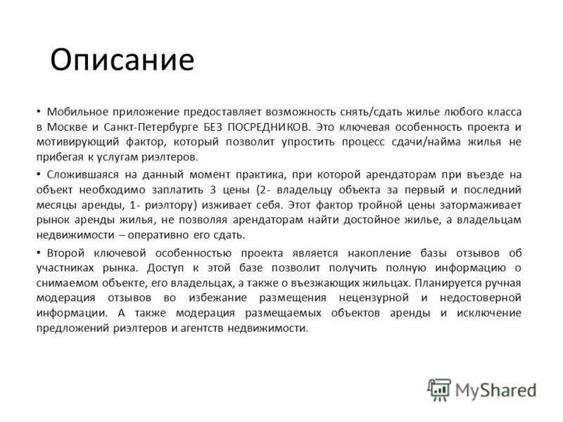Описание Мобильное приложение предоставляет возможность снять/сдать жилье любого класса в Москве и Санкт-Петербурге БЕЗ ПОСРЕДНИКОВ. Это ключевая особенность проекта и мотивирующий фактор, который позволит упростить процесс сдачи/найма жилья не прибе