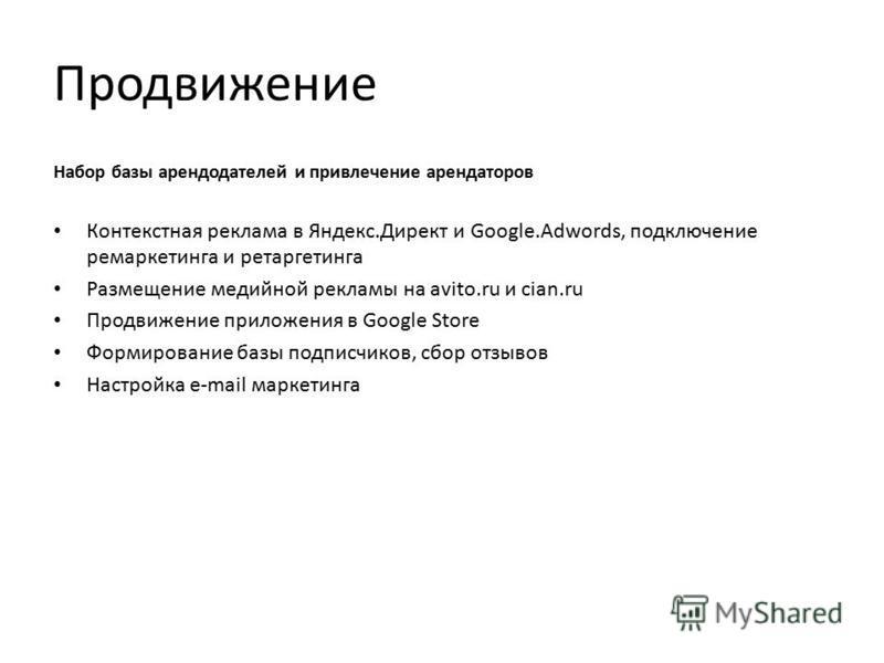 Продвижение Набор базы арендодателей и привлечение арендаторов Контекстная реклама в Яндекс.Директ и Google.Adwords, подключение ремаркетинга и ретаргетинга Размещение медийной рекламы на avito.ru и cian.ru Продвижение приложения в Google Store Форми