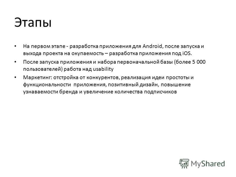 Этапы На первом этапе - разработка приложения для Android, после запуска и выхода проекта на окупаемость – разработка приложения под iOS. После запуска приложения и набора первоначальной базы (более 5 000 пользователей) работа над usability Маркетинг