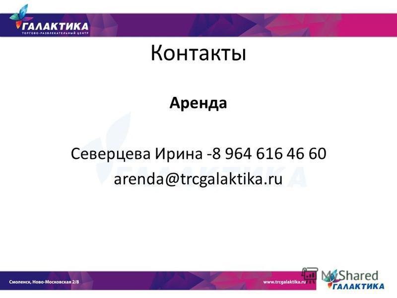 Контакты Аренда Северцева Ирина -8 964 616 46 60 arenda@trcgalaktika.ru