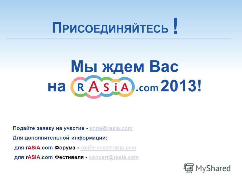 Подайте заявку на участие - anna@rasia.com anna@rasia.com Для дополнительной информации: для rASiA.com Форума - conference@rasia.com conference@rasia.com для rASiA.com Фестиваля - concert@rasia.comconcert@rasia.com Мы ждем Вас на 2013! П РИСОЕДИНЯЙТЕ