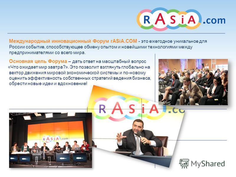 Международный инновационный Форум rASiA.COM - это ежегодное уникальное для России событие, способствующее обмену опытом и новейшими технологиями между предпринимателями со всего мира. Основная цель Форума – дать ответ на масштабный вопрос «Что ожидае