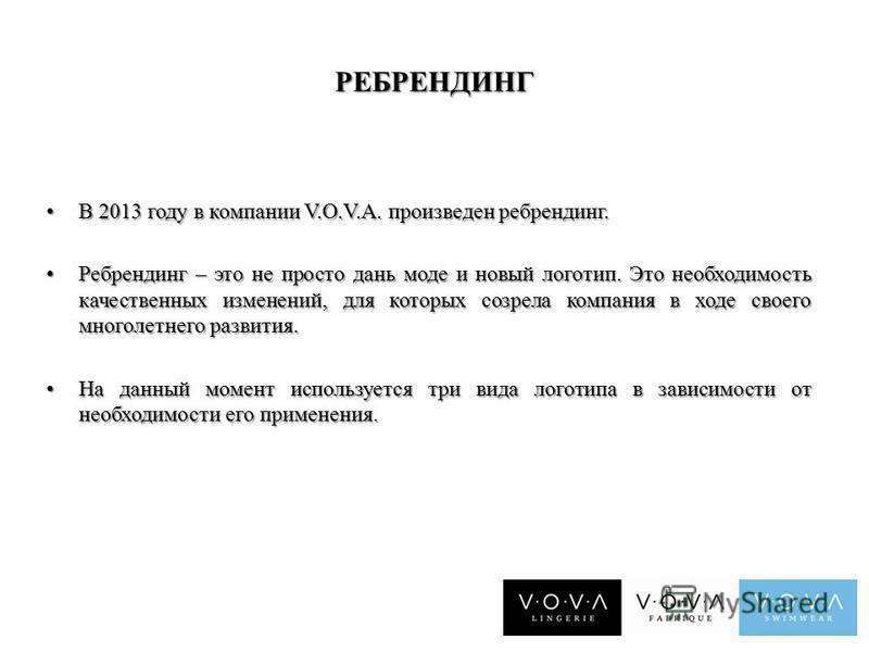 РЕБРЕНДИНГ В 2013 году в компании V.O.V.A. произведен ребрендинг. В 2013 году в компании V.O.V.A. произведен ребрендинг. Ребрендинг – это не просто дань моде и новый логотип. Это необходимость качественных изменений, для которых созрела компания в хо