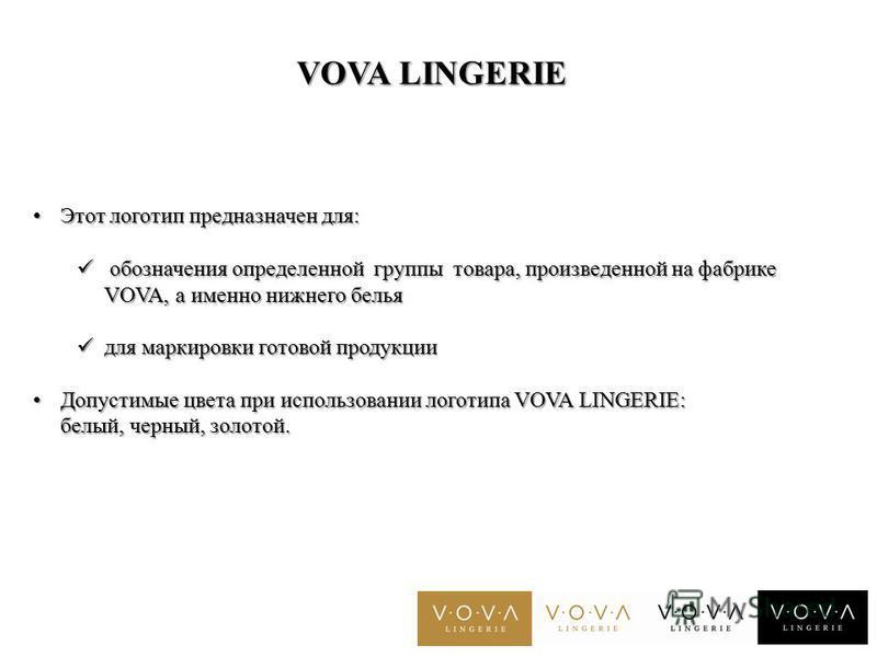 VOVA LINGERIE Этот логотип предназначен для: Этот логотип предназначен для: обозначения определенной группы товара, произведенной на фабрике VOVA, а именно нижнего белья обозначения определенной группы товара, произведенной на фабрике VOVA, а именно