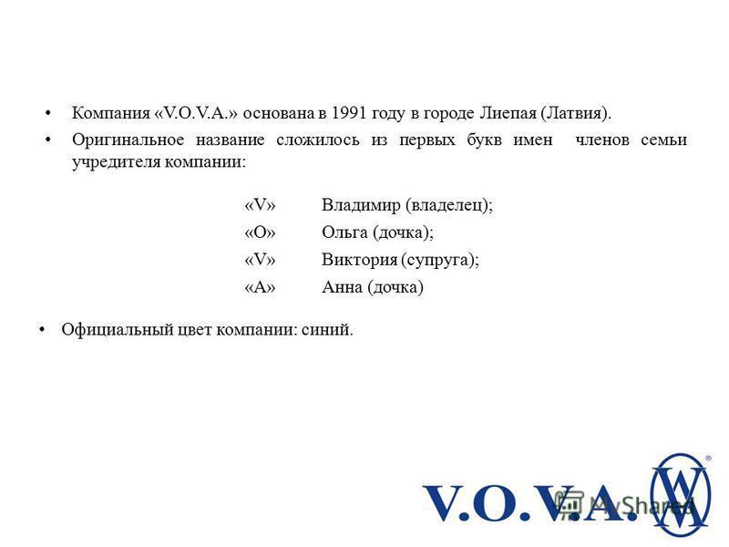 Компания «V.O.V.A.» основана в 1991 году в городе Лиепая (Латвия). Оригинальное название сложилось из первых букв имен членов семьи учредителя компании: «V»«V»Владимир (владелец); «O»«O»Ольга (дочка); «V»«V»Виктория (супруга); «A»«A»Анна (дочка) Офиц