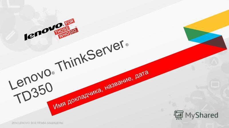 Имя докладчика, название, дата Lenovo ® ThinkServer ® TD350 2014 LENOVO. ВСЕ ПРАВА ЗАЩИЩЕНЫ.