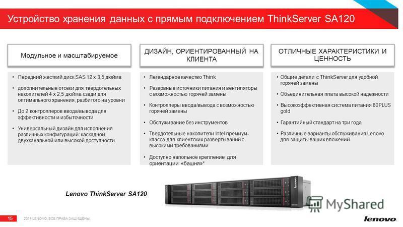 15 Устройство хранения данных с прямым подключением ThinkServer SA120 Lenovo ThinkServer SA120 Модульное и масштабируемое 2014 LENOVO. ВСЕ ПРАВА ЗАЩИЩЕНЫ. ДИЗАЙН, ОРИЕНТИРОВАННЫЙ НА КЛИЕНТА ОТЛИЧНЫЕ ХАРАКТЕРИСТИКИ И ЦЕННОСТЬ Передний жесткий диск SAS