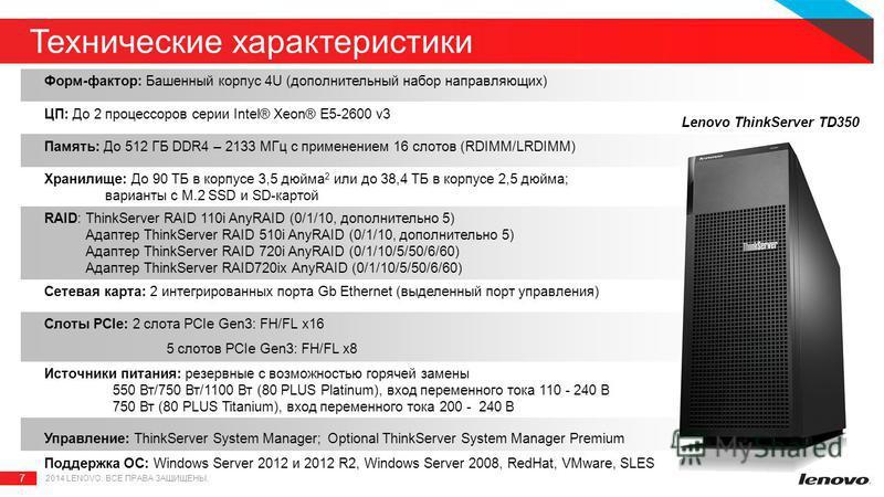 7 2014 LENOVO. ВСЕ ПРАВА ЗАЩИЩЕНЫ. Технические характеристики Форм-фактор: Башенный корпус 4U (дополнительный набор направляющих) ЦП: До 2 процессоров серии Intel® Xeon® E5-2600 v3 Память: До 512 ГБ DDR4 – 2133 МГц с применением 16 слотов (RDIMM/LRDI