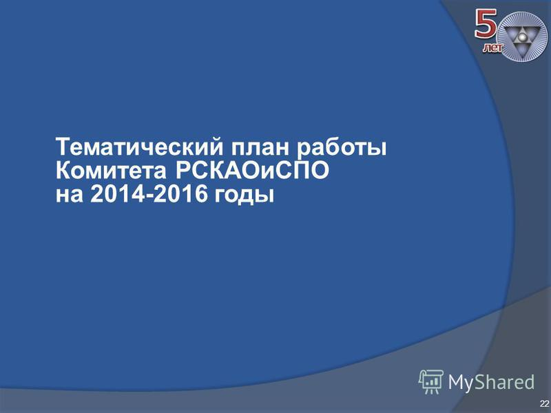 Тематический план работы Комитета РСКАОиСПО на 2014-2016 годы 22