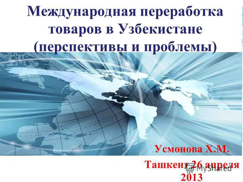 Page 1 Международная переработка товаров в Узбекистане (перспективы и проблемы) Усмонова Х.М. Ташкент 26 апреля 2013