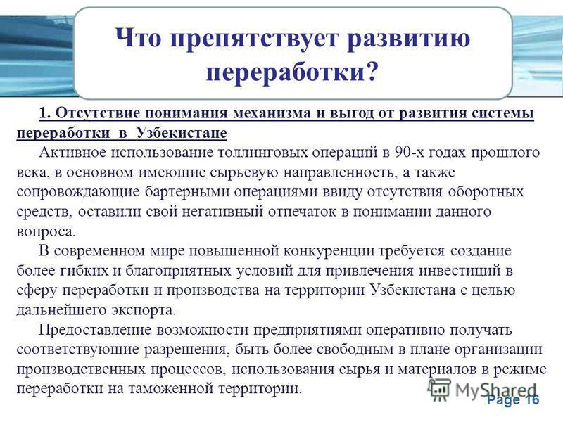 Page 16 Что препятствует развитию переработки? 1. Отсутствие понимания механизма и выгод от развития системы переработки в Узбекистане Активное использование толлинговых операций в 90-х годах прошлого века, в основном имеющие сырьевую направленность,