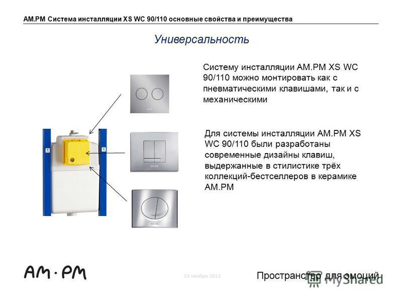 AM.PM Система инсталляции XS WC 90/110 основные свойства и преимущества 10 ноября 2012 Пространство для эмоций Систему инсталляции AM.PM XS WC 90/110 можно монтировать как с пневматическими клавишами, так и с механическими Универсальность Для системы