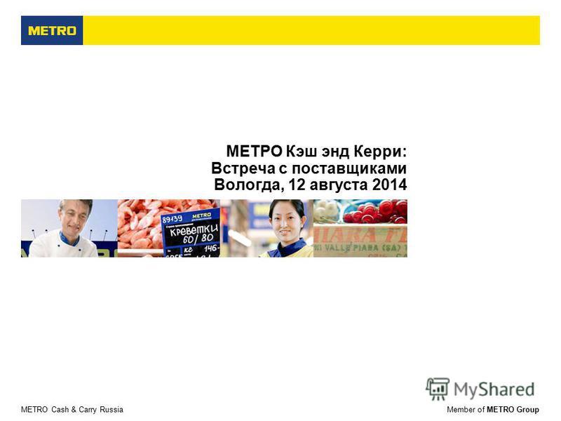 METRO Cash & Carry RussiaMember of METRO Group МЕТРО Кэш энд Керри: Встреча с поставщиками Вологда, 12 августа 2014