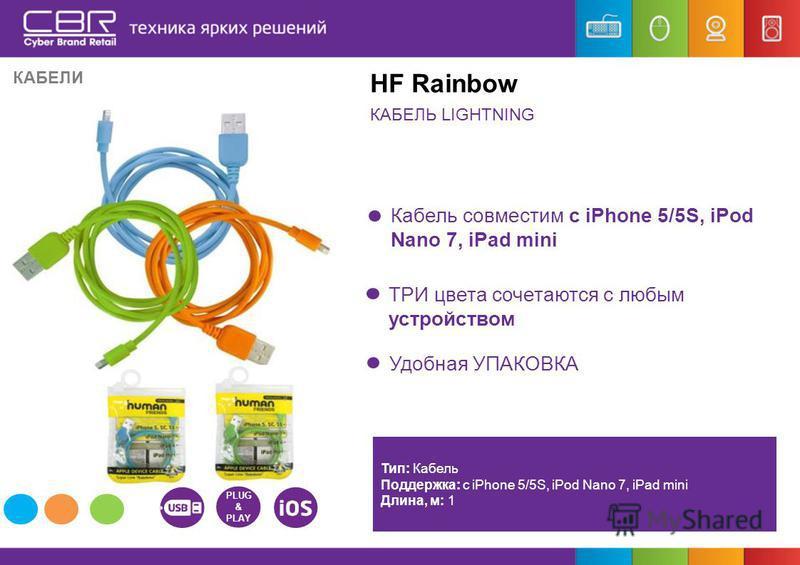 КАБЕЛЬ LIGHTNING HF Rainbow Кабель совместим с iPhone 5/5S, iPod Nano 7, iPad mini ТРИ цвета сочетаются с любым устройством Тип: Кабель Поддержка: с iPhone 5/5S, iPod Nano 7, iPad mini Длина, м: 1 3200 6 КАБЕЛИ PLUG & PLAY Удобная УПАКОВКА