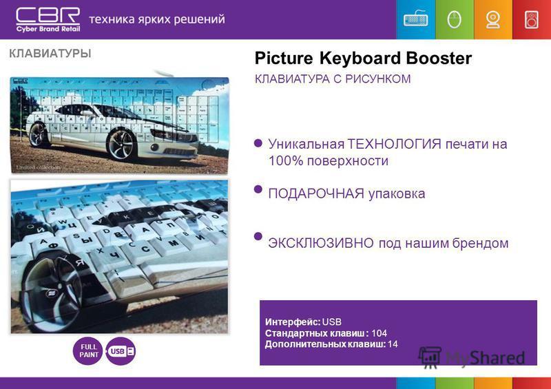 Уникальная ТЕХНОЛОГИЯ печати на 100% поверхности ПОДАРОЧНАЯ упаковка ЭКСКЛЮЗИВНО под нашим брендом FULL PAINT Интерфейс: USB Стандартных клавиш : 104 Дополнительных клавиш: 14 Picture Keyboard Booster КЛАВИАТУРЫ КЛАВИАТУРА С РИСУНКОМ