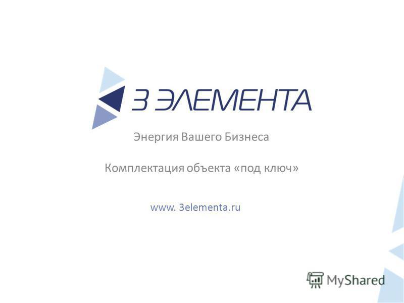 Энергия Вашего Бизнеса Комплектация объекта «под ключ» www. 3elementa.ru