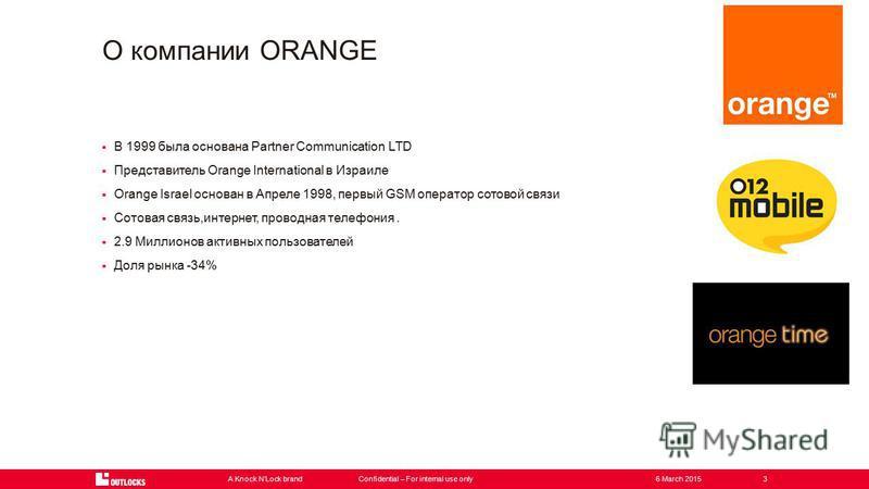 A Knock NLock brandConfidential – For internal use only3 В 1999 была основана Partner Communication LTD Представитель Orange International в Израиле Orange Israel основан в Апреле 1998, первый GSM оператор сотовой связи Сотовая связь,интернет, провод